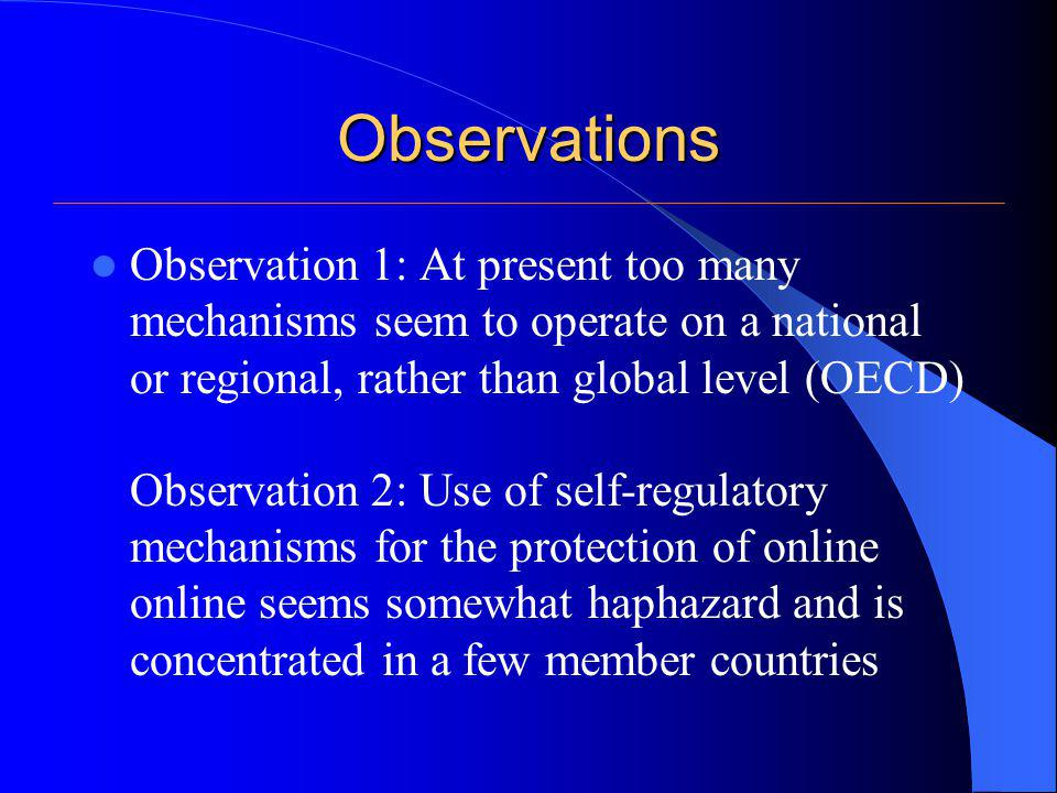 Observations Observation 1: At present too many mechanisms seem to operate on a national or regional, rather than global level (OECD) Observation 2: Use of self-regulatory mechanisms for the protection of online online seems somewhat haphazard and is concentrated in a few member countries