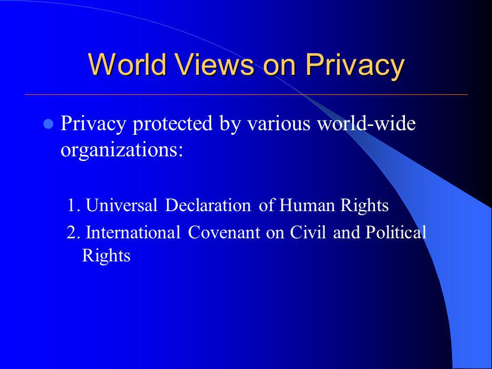 World Views on Privacy Privacy also recognized and protected by individual countries At a minimum each country has a provision for rights of inviolability of the home and secrecy of communications.