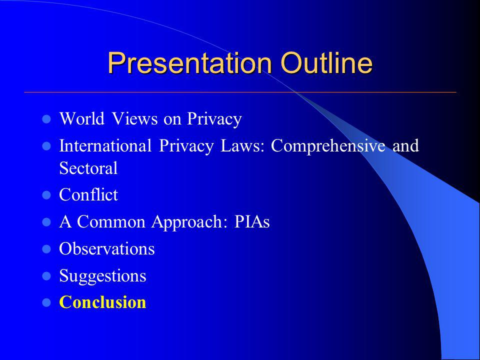 Presentation Outline World Views on Privacy International Privacy Laws: Comprehensive and Sectoral Conflict A Common Approach: PIAs Observations Suggestions Conclusion