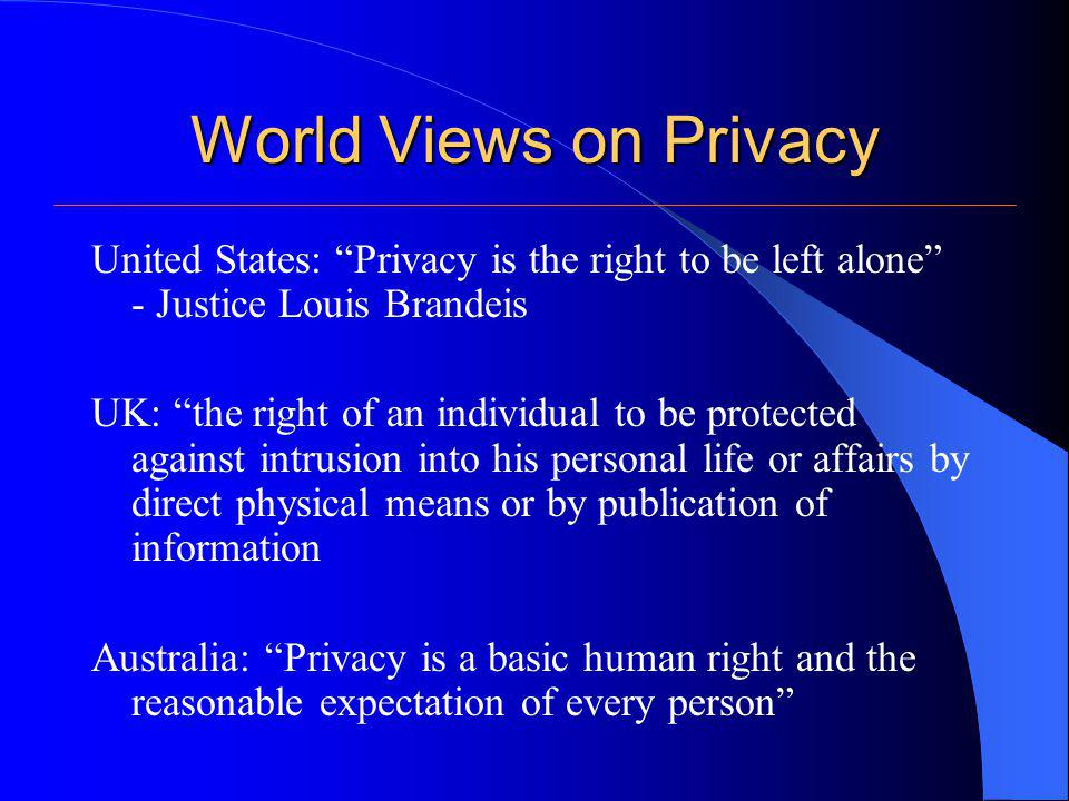 World Views on Privacy United States: Privacy is the right to be left alone - Justice Louis Brandeis UK: the right of an individual to be protected ag