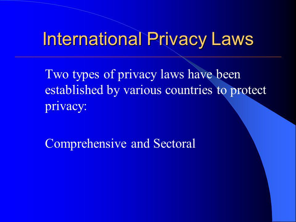 International Privacy Laws (Comprehensive Laws) Definition: general laws that govern the collection, use and dissemination of personal information by public and private sectors.
