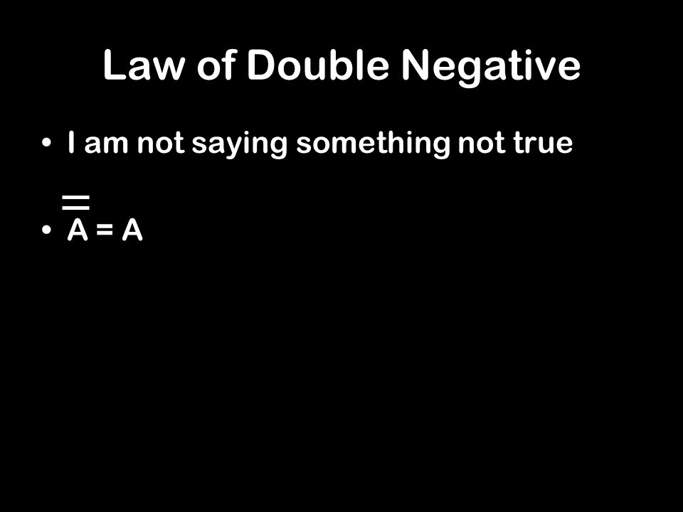 Law of Double Negative I am not saying something not true A = A