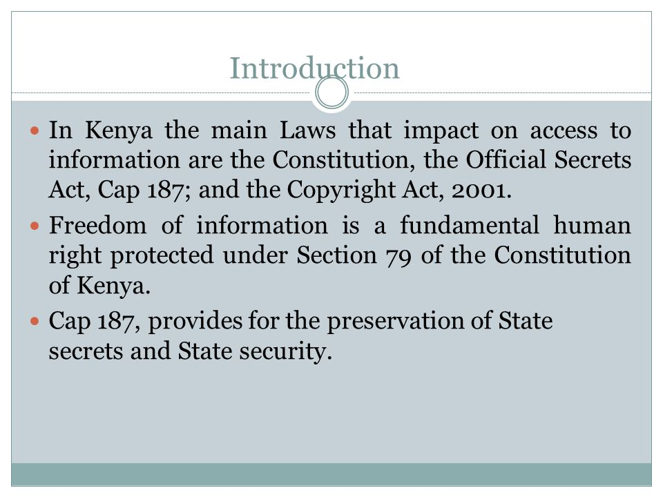 Introduction In Kenya the main Laws that impact on access to information are the Constitution, the Official Secrets Act, Cap 187; and the Copyright Ac