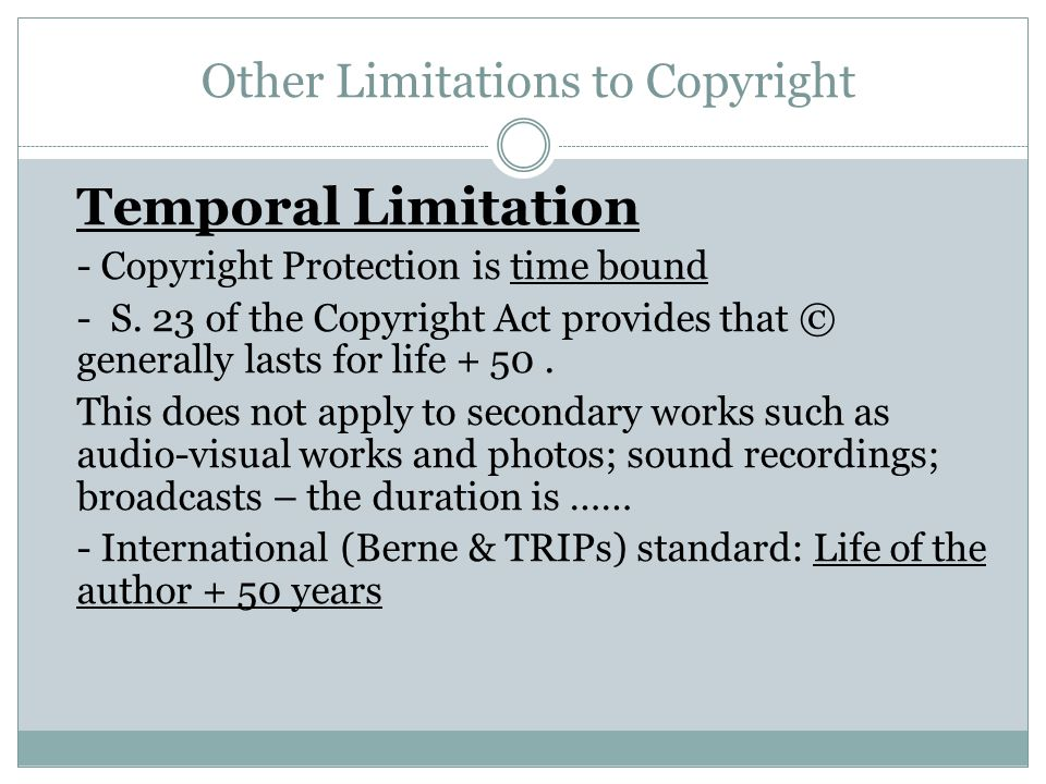 Other Limitations to Copyright Temporal Limitation - Copyright Protection is time bound - S. 23 of the Copyright Act provides that © generally lasts f
