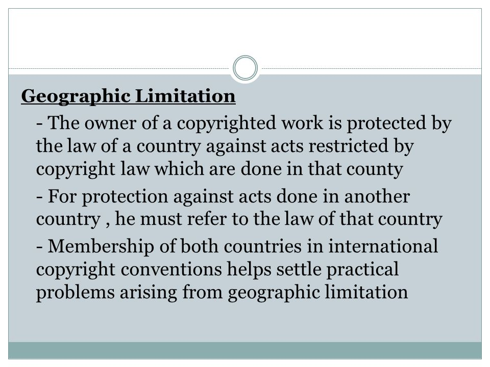 Geographic Limitation - The owner of a copyrighted work is protected by the law of a country against acts restricted by copyright law which are done i
