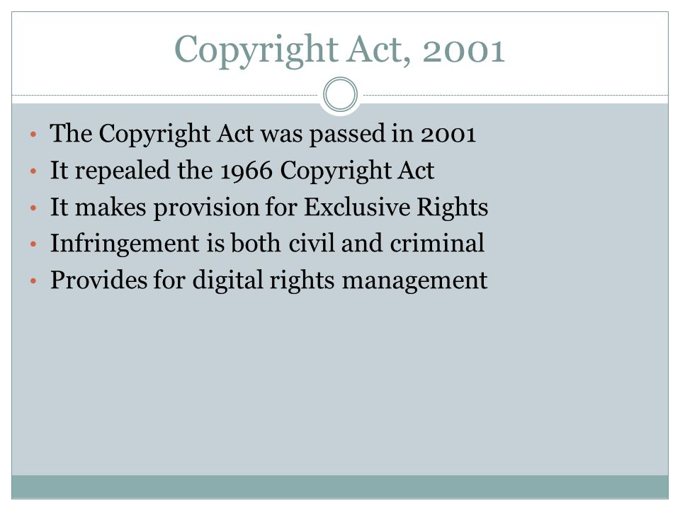 Copyright Act, 2001 The Copyright Act was passed in 2001 It repealed the 1966 Copyright Act It makes provision for Exclusive Rights Infringement is bo