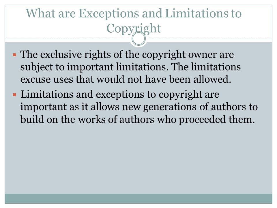 What are Exceptions and Limitations to Copyright The exclusive rights of the copyright owner are subject to important limitations. The limitations exc