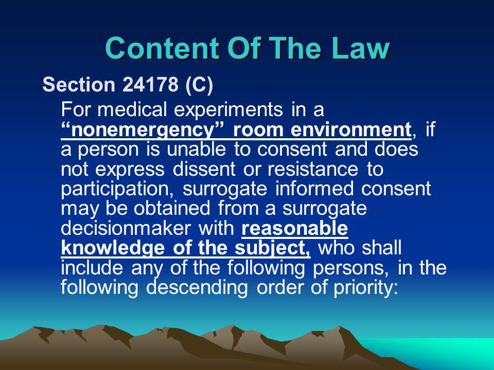 Content Of The Law Section (C) For medical experiments in a nonemergency room environment, if a person is unable to consent and does not express dissent or resistance to participation, surrogate informed consent may be obtained from a surrogate decisionmaker with reasonable knowledge of the subject, who shall include any of the following persons, in the following descending order of priority: