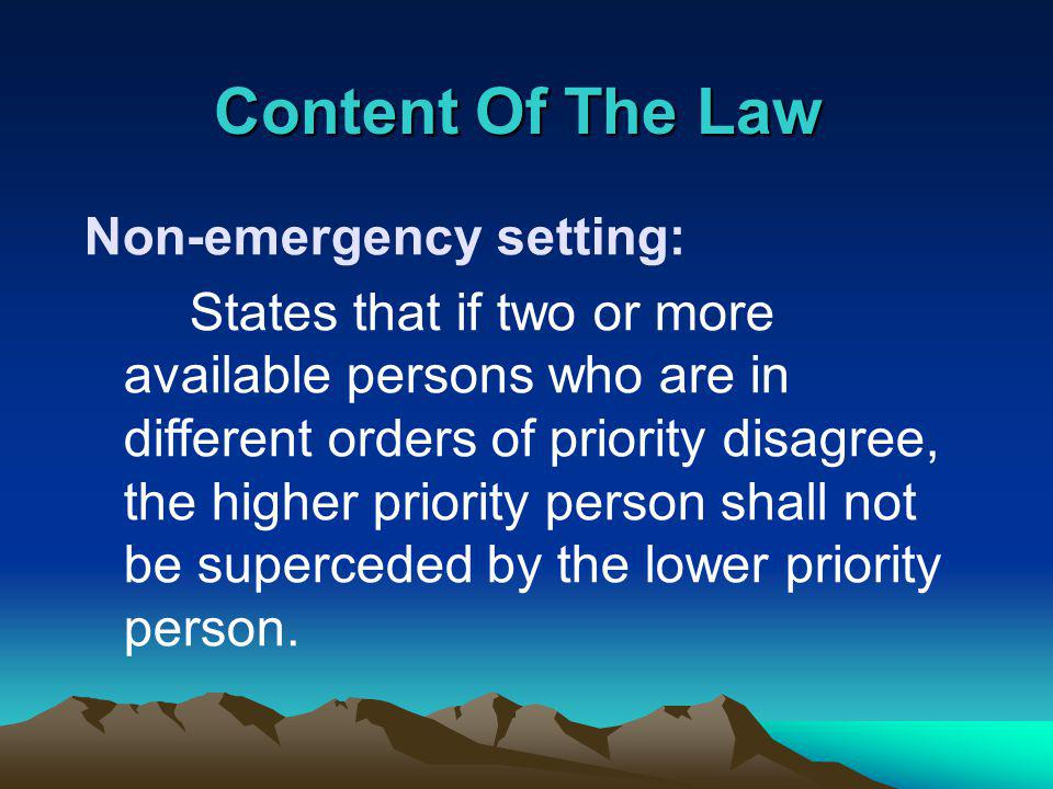 Content Of The Law Non-emergency setting: States that if two or more available persons who are in different orders of priority disagree, the higher priority person shall not be superceded by the lower priority person.