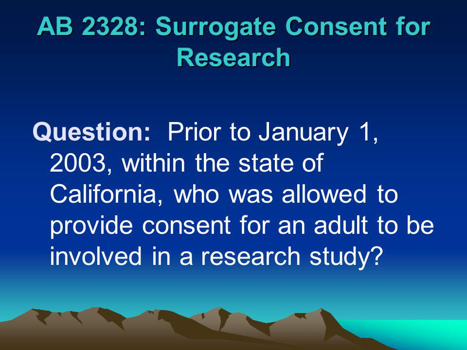 AB 2328: Surrogate Consent for Research Answer: –The adult person who was being asked to be a subject in the research project, or –A Legally Authorized Representative A court-appointed conservator A legal guardian