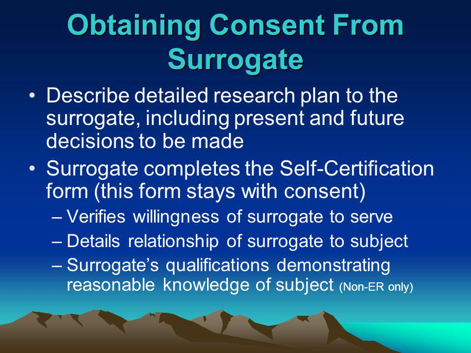 Obtaining Consent From Surrogate Describe detailed research plan to the surrogate, including present and future decisions to be made Surrogate completes the Self-Certification form (this form stays with consent) –Verifies willingness of surrogate to serve –Details relationship of surrogate to subject –Surrogates qualifications demonstrating reasonable knowledge of subject (Non-ER only)