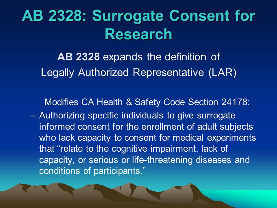 AB 2328: Surrogate Consent for Research AB 2328 expands the definition of Legally Authorized Representative (LAR) Modifies CA Health & Safety Code Section 24178: –Authorizing specific individuals to give surrogate informed consent for the enrollment of adult subjects who lack capacity to consent for medical experiments that relate to the cognitive impairment, lack of capacity, or serious or life-threatening diseases and conditions of participants.