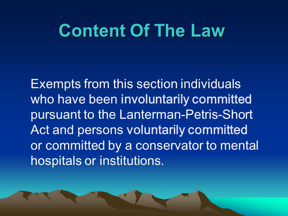 Content Of The Law Exempts from this section individuals who have been involuntarily committed pursuant to the Lanterman-Petris-Short Act and persons voluntarily committed or committed by a conservator to mental hospitals or institutions.