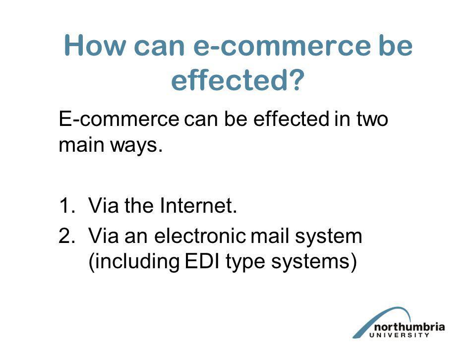 How can e-commerce be effected? E-commerce can be effected in two main ways. 1.Via the Internet. 2.Via an electronic mail system (including EDI type s