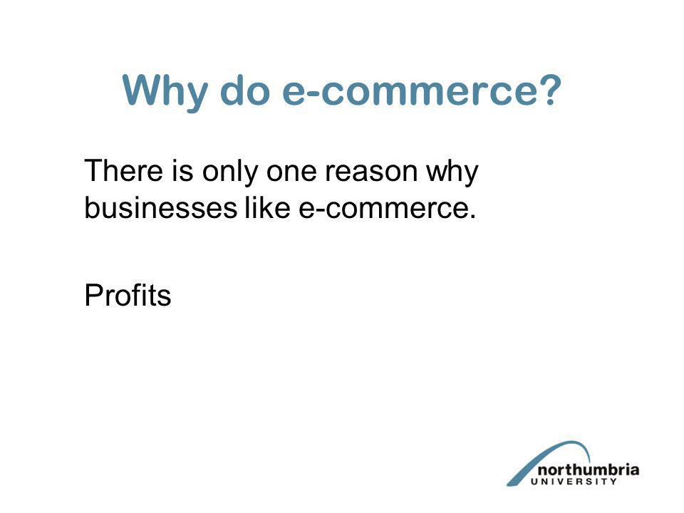 Why do e-commerce? There is only one reason why businesses like e-commerce. Profits