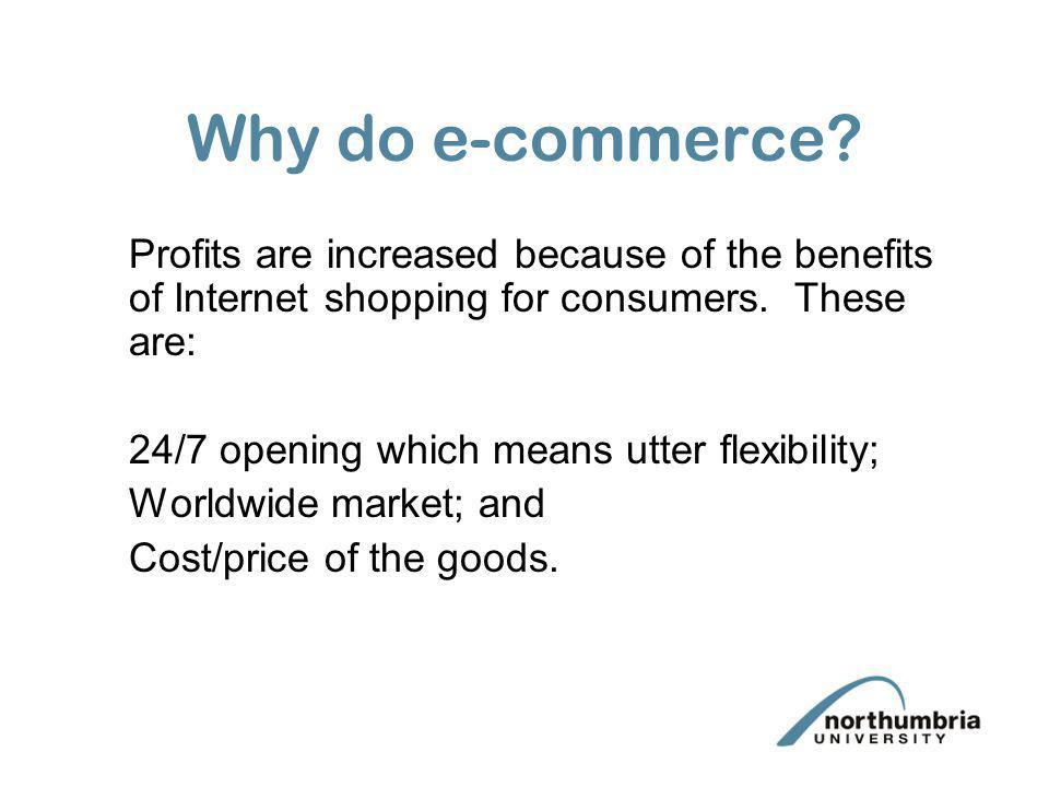 Why do e-commerce? Profits are increased because of the benefits of Internet shopping for consumers. These are: 24/7 opening which means utter flexibi