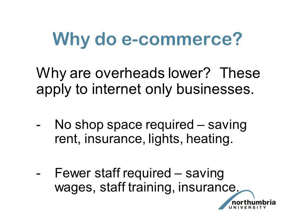 Why do e-commerce? Why are overheads lower? These apply to internet only businesses. -No shop space required – saving rent, insurance, lights, heating