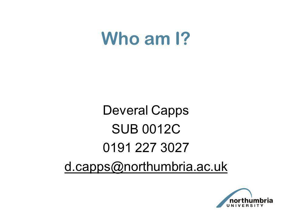 Who am I? Deveral Capps SUB 0012C 0191 227 3027 d.capps@northumbria.ac.uk