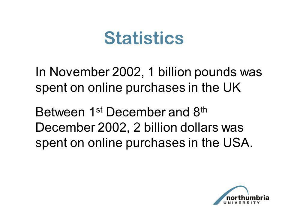 Statistics In November 2002, 1 billion pounds was spent on online purchases in the UK Between 1 st December and 8 th December 2002, 2 billion dollars