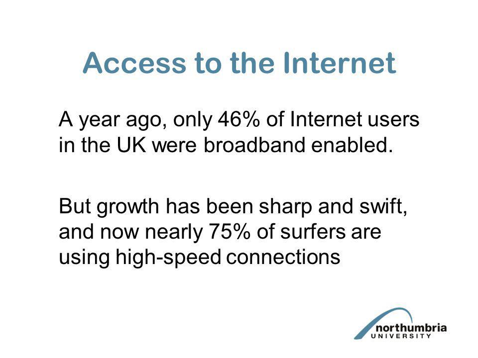 Access to the Internet A year ago, only 46% of Internet users in the UK were broadband enabled. But growth has been sharp and swift, and now nearly 75
