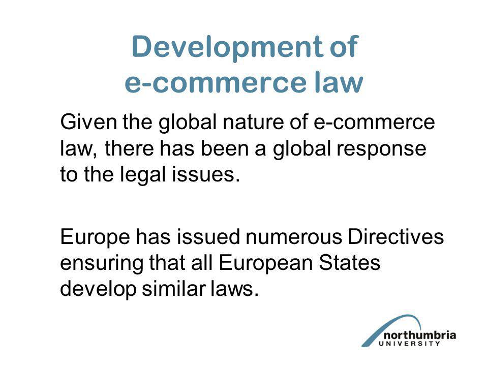 Development of e-commerce law Given the global nature of e-commerce law, there has been a global response to the legal issues. Europe has issued numer