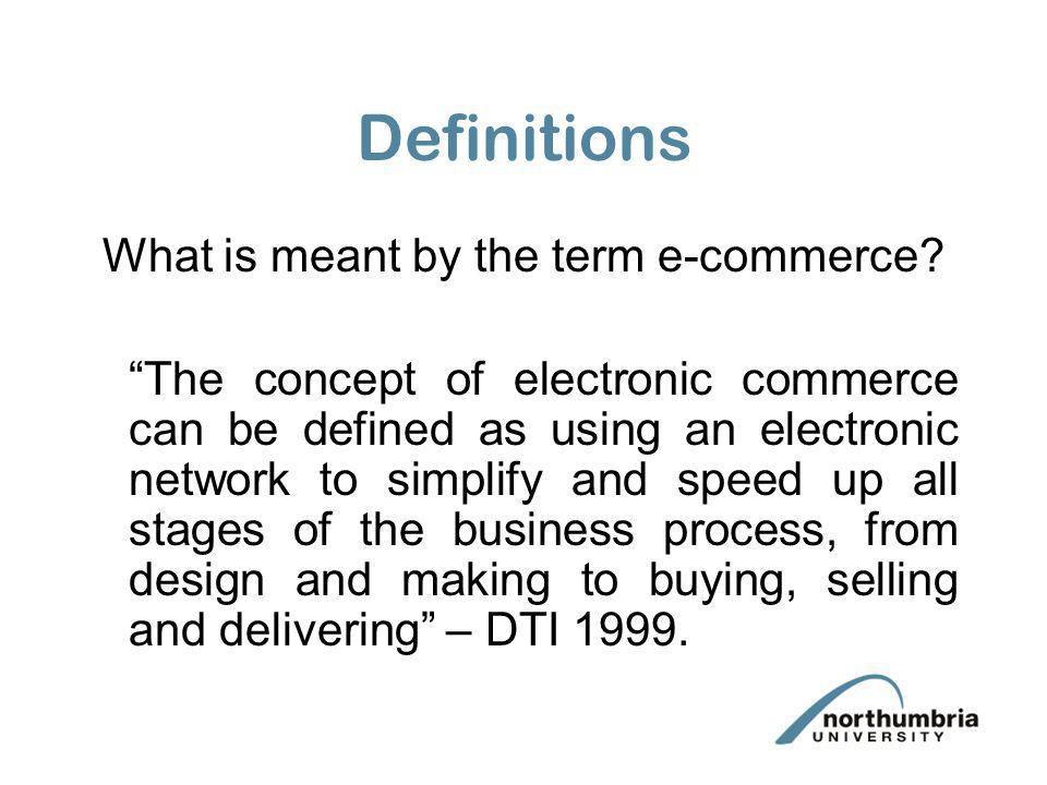 Definitions What is meant by the term e-commerce? The concept of electronic commerce can be defined as using an electronic network to simplify and spe