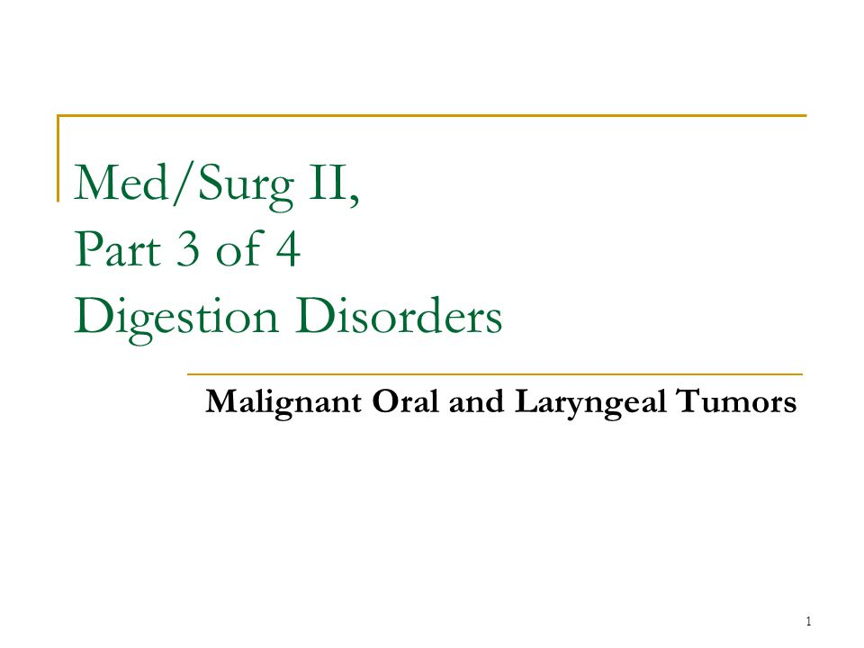 1 Med/Surg II, Part 3 of 4 Digestion Disorders Malignant Oral and Laryngeal Tumors