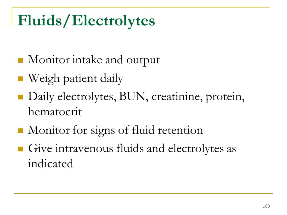 100 Fluids/Electrolytes Monitor intake and output Weigh patient daily Daily electrolytes, BUN, creatinine, protein, hematocrit Monitor for signs of fl