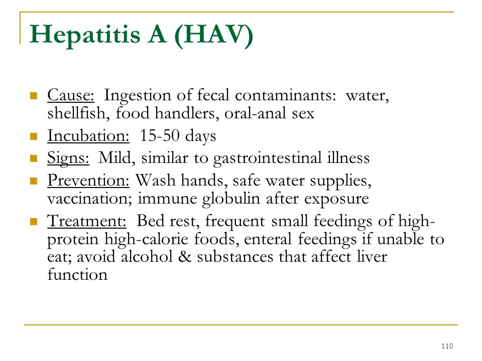 110 Hepatitis A (HAV) Cause: Ingestion of fecal contaminants: water, shellfish, food handlers, oral-anal sex Incubation: 15-50 days Signs: Mild, simil