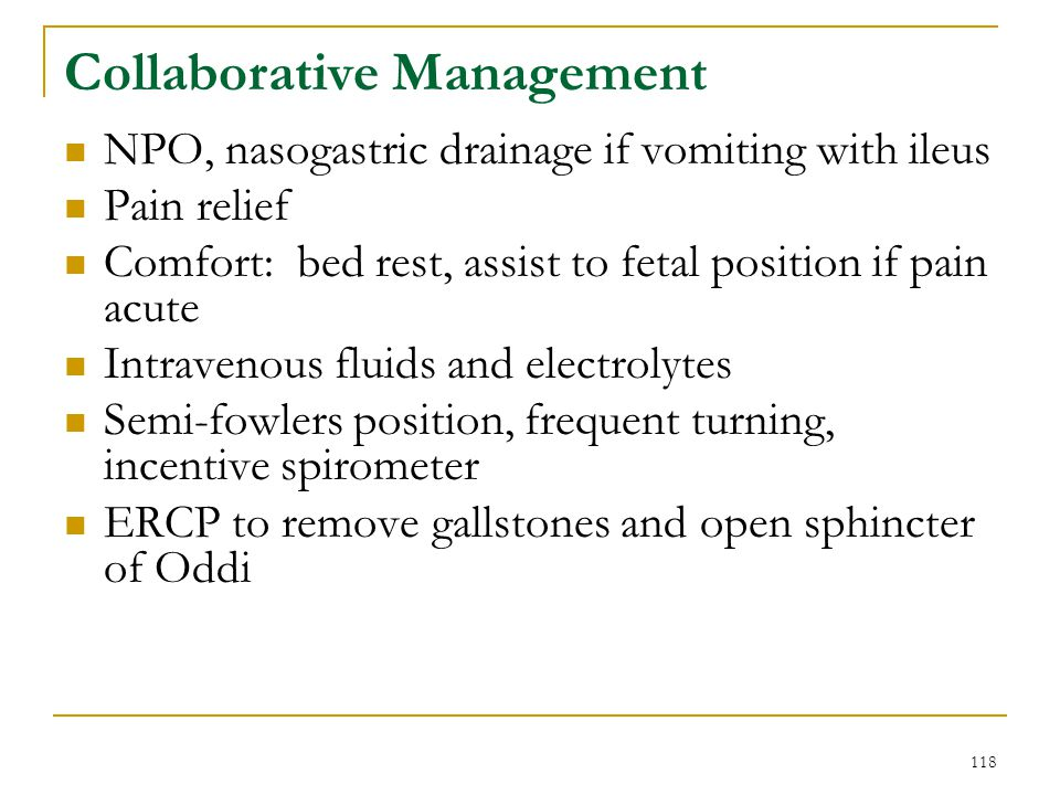 118 Collaborative Management NPO, nasogastric drainage if vomiting with ileus Pain relief Comfort: bed rest, assist to fetal position if pain acute In