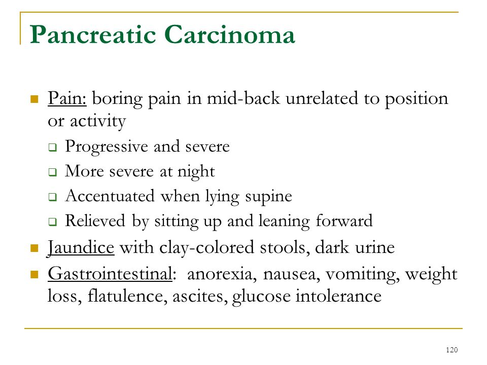 120 Pancreatic Carcinoma Pain: boring pain in mid-back unrelated to position or activity Progressive and severe More severe at night Accentuated when