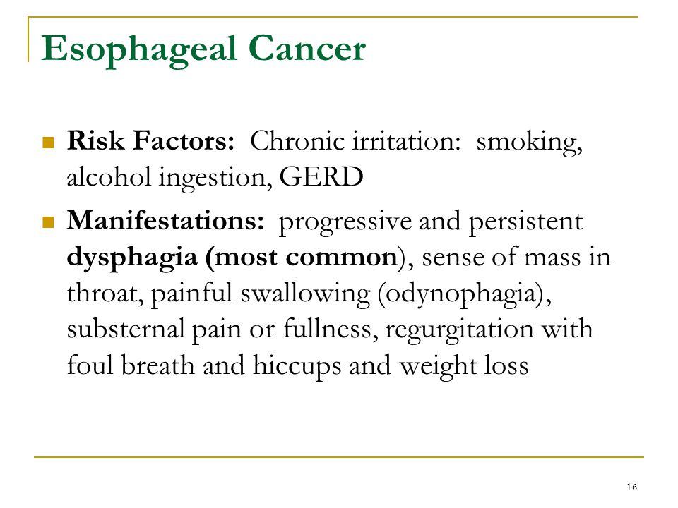 16 Esophageal Cancer Risk Factors: Chronic irritation: smoking, alcohol ingestion, GERD Manifestations: progressive and persistent dysphagia (most com