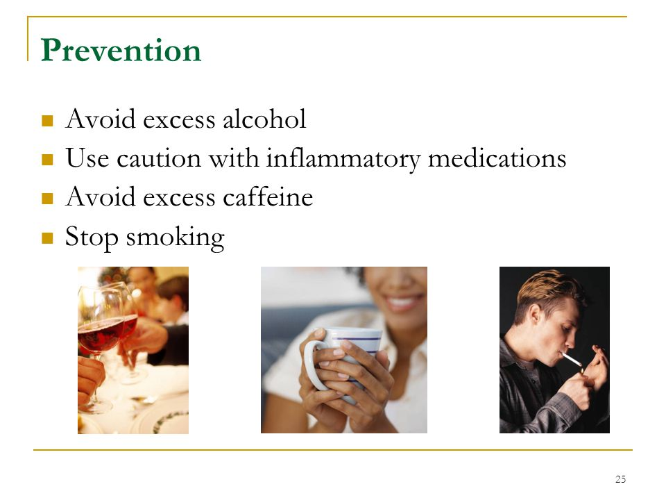 25 Prevention Avoid excess alcohol Use caution with inflammatory medications Avoid excess caffeine Stop smoking