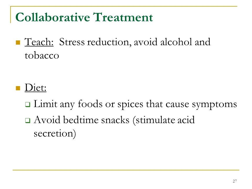 27 Collaborative Treatment Teach: Stress reduction, avoid alcohol and tobacco Diet: Limit any foods or spices that cause symptoms Avoid bedtime snacks