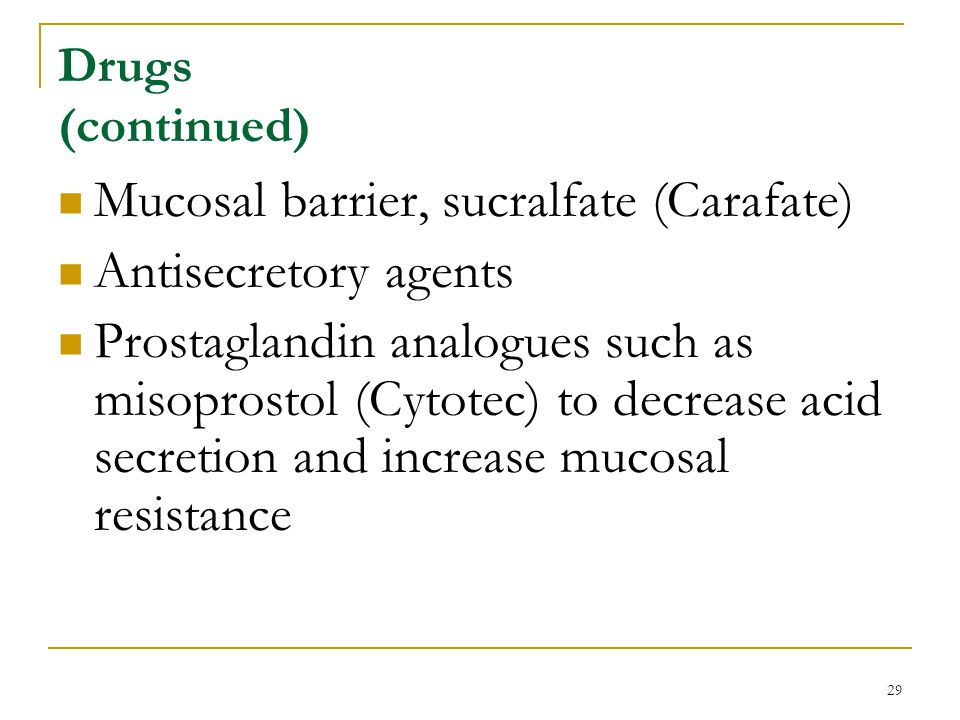 29 Drugs (continued) Mucosal barrier, sucralfate (Carafate) Antisecretory agents Prostaglandin analogues such as misoprostol (Cytotec) to decrease aci
