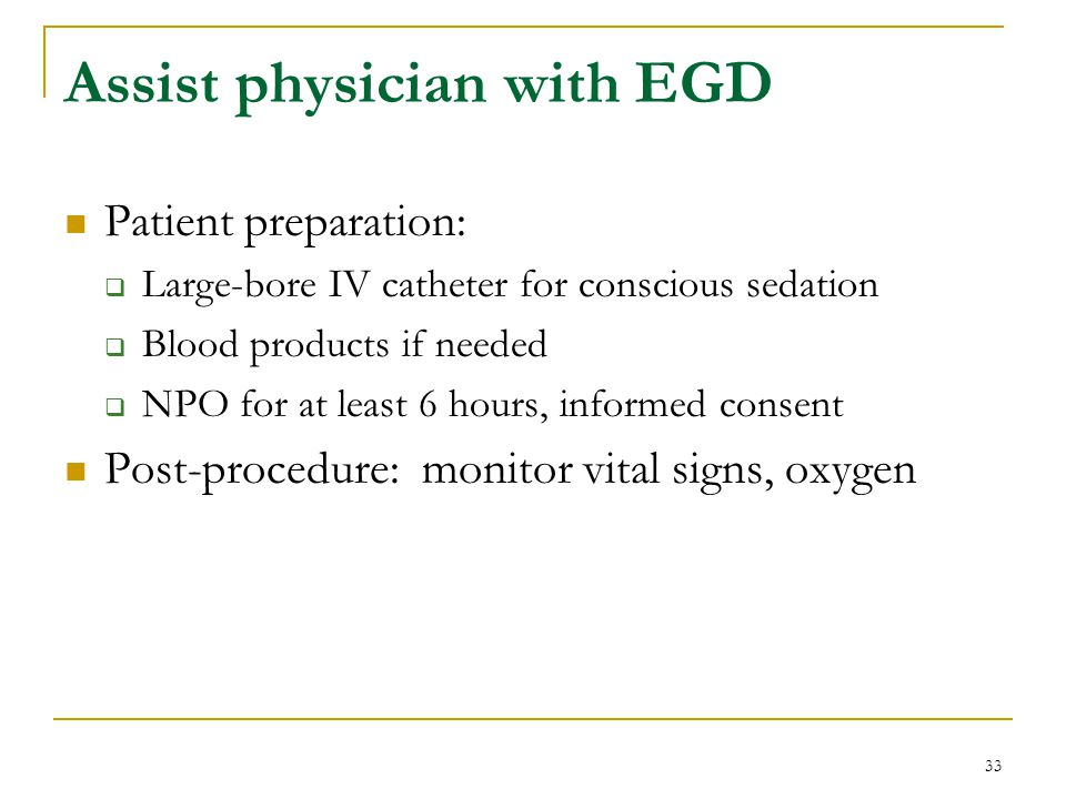 33 Assist physician with EGD Patient preparation: Large-bore IV catheter for conscious sedation Blood products if needed NPO for at least 6 hours, inf
