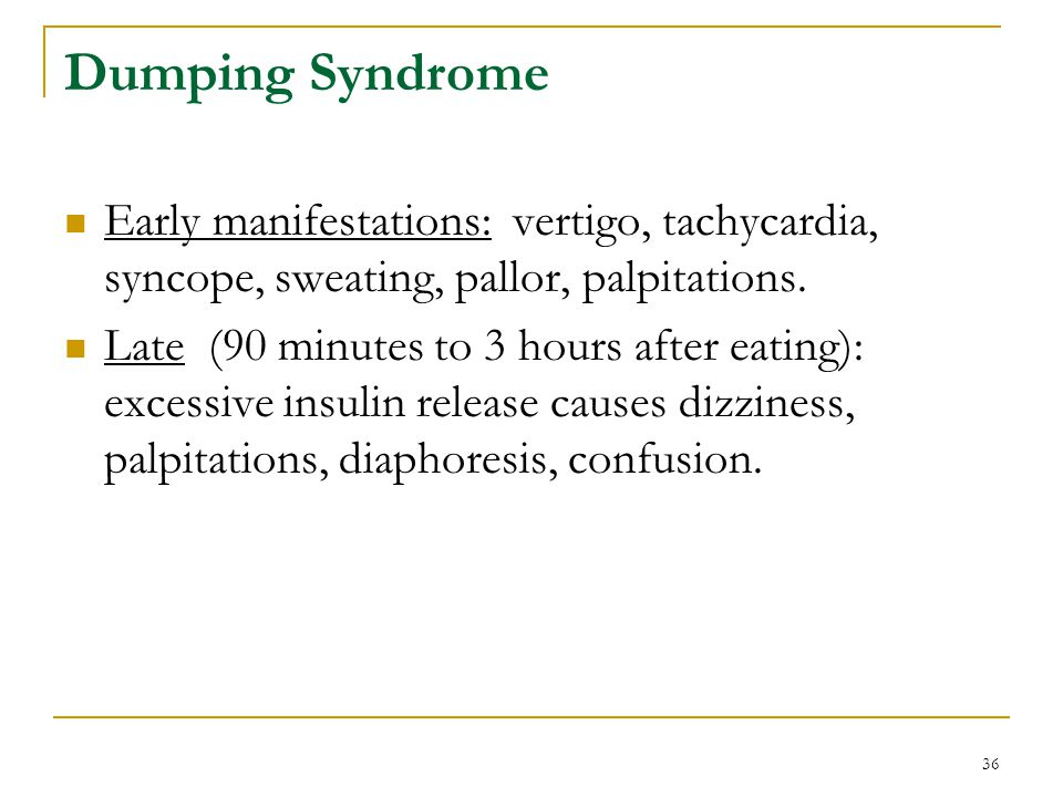 36 Dumping Syndrome Early manifestations: vertigo, tachycardia, syncope, sweating, pallor, palpitations. Late (90 minutes to 3 hours after eating): ex