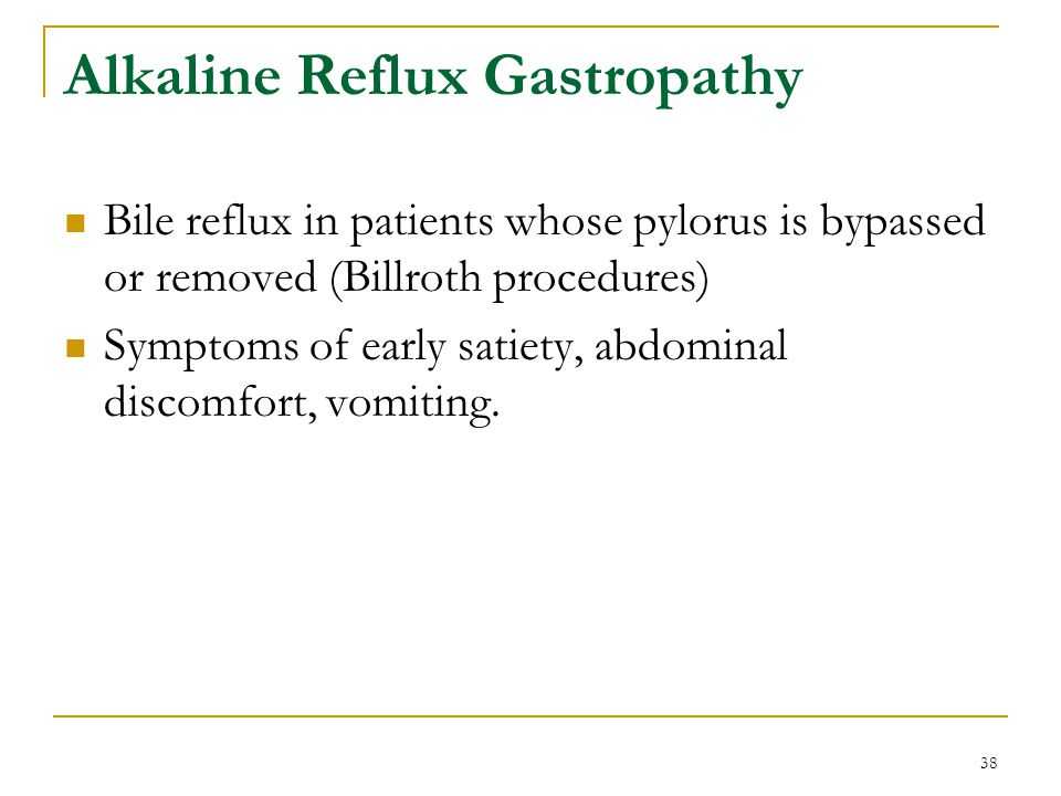 38 Alkaline Reflux Gastropathy Bile reflux in patients whose pylorus is bypassed or removed (Billroth procedures) Symptoms of early satiety, abdominal