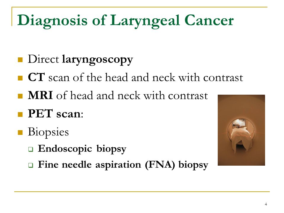 4 Direct laryngoscopy CT scan of the head and neck with contrast MRI of head and neck with contrast PET scan: Biopsies Endoscopic biopsy Fine needle a