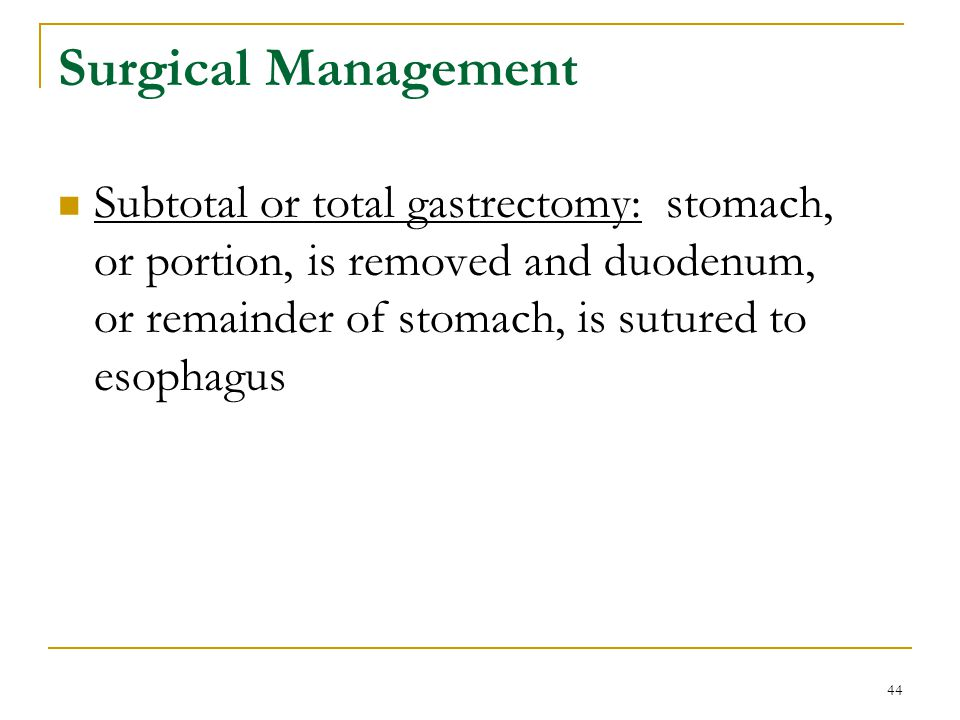 44 Surgical Management Subtotal or total gastrectomy: stomach, or portion, is removed and duodenum, or remainder of stomach, is sutured to esophagus