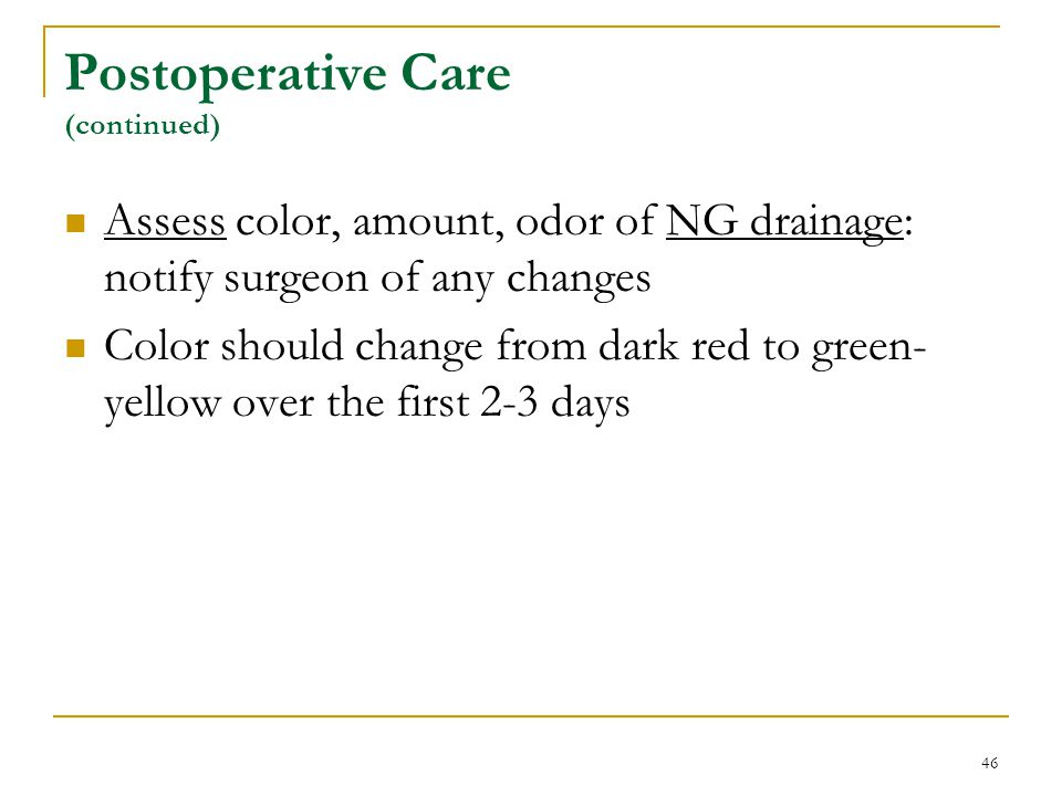 46 Postoperative Care (continued) Assess color, amount, odor of NG drainage: notify surgeon of any changes Color should change from dark red to green-
