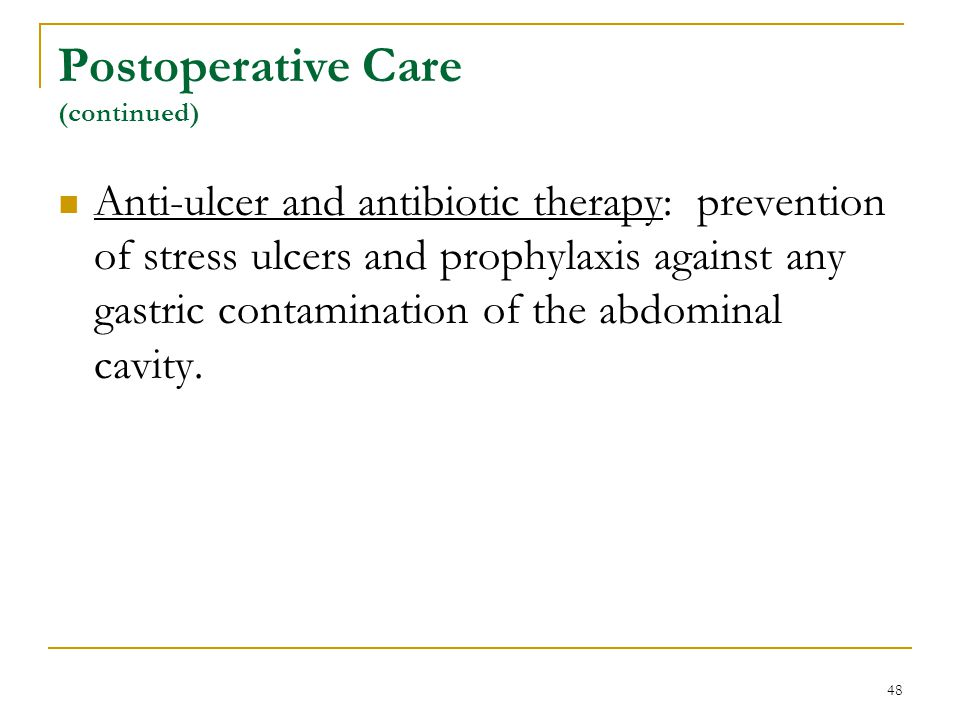 48 Postoperative Care (continued) Anti-ulcer and antibiotic therapy: prevention of stress ulcers and prophylaxis against any gastric contamination of