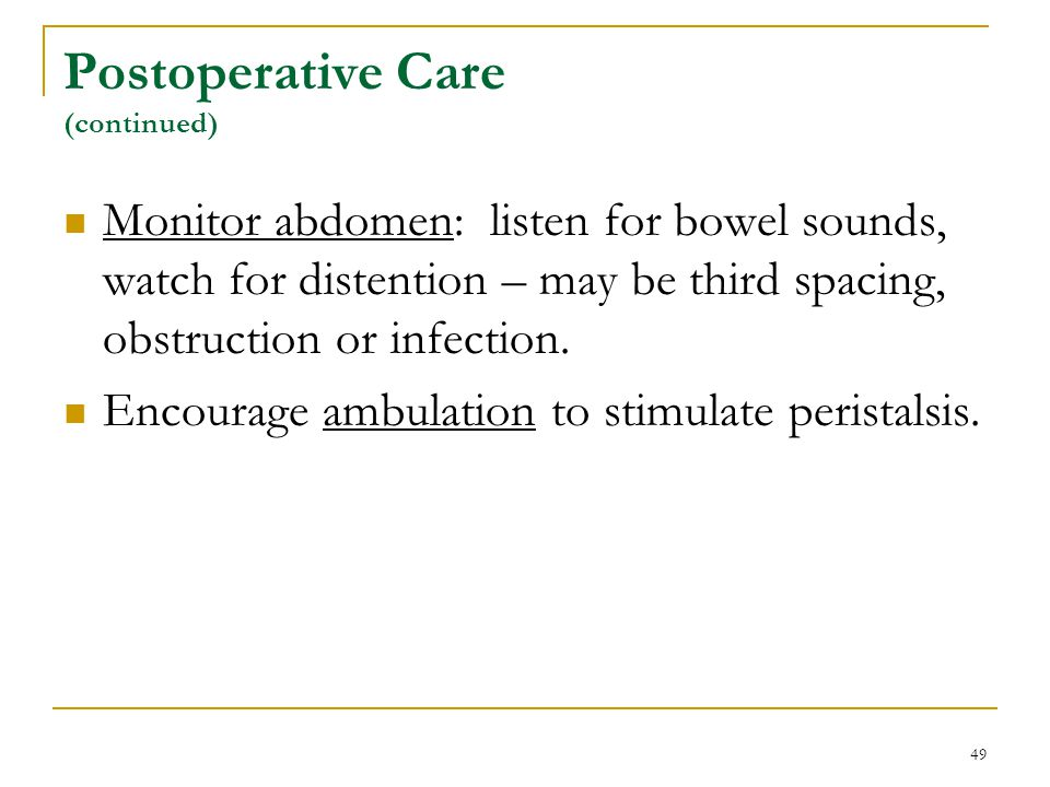 49 Postoperative Care (continued) Monitor abdomen: listen for bowel sounds, watch for distention – may be third spacing, obstruction or infection. Enc