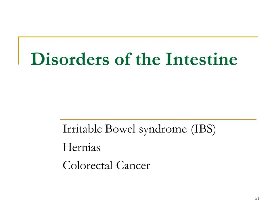 51 Disorders of the Intestine Irritable Bowel syndrome (IBS) Hernias Colorectal Cancer
