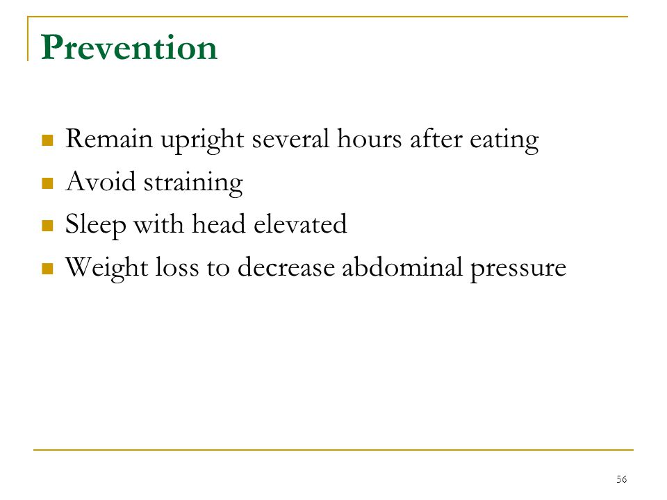 56 Prevention Remain upright several hours after eating Avoid straining Sleep with head elevated Weight loss to decrease abdominal pressure