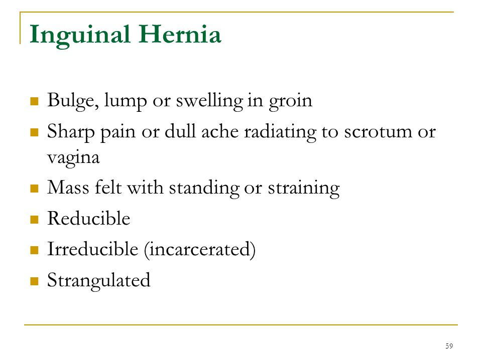 59 Inguinal Hernia Bulge, lump or swelling in groin Sharp pain or dull ache radiating to scrotum or vagina Mass felt with standing or straining Reduci