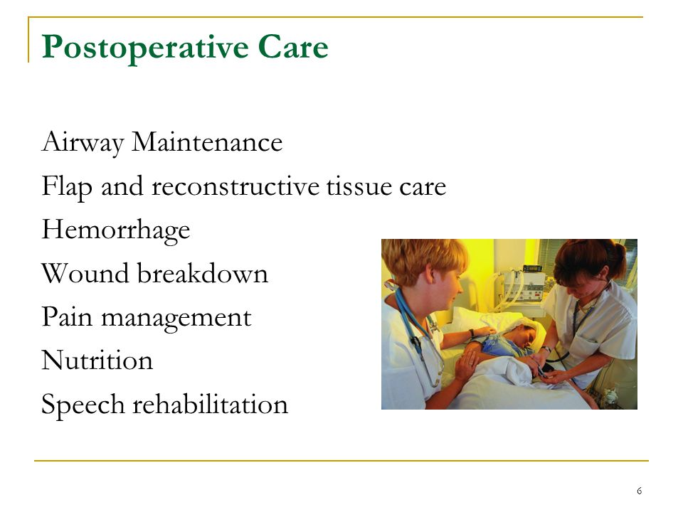 6 Postoperative Care Airway Maintenance Flap and reconstructive tissue care Hemorrhage Wound breakdown Pain management Nutrition Speech rehabilitation
