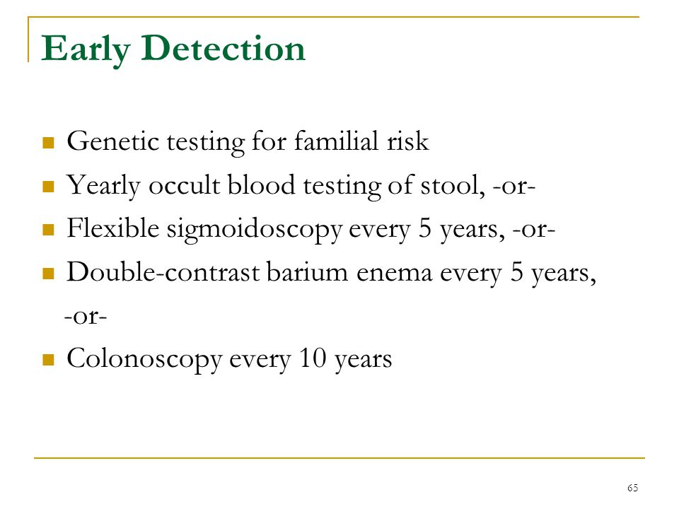 65 Early Detection Genetic testing for familial risk Yearly occult blood testing of stool, -or- Flexible sigmoidoscopy every 5 years, -or- Double-cont