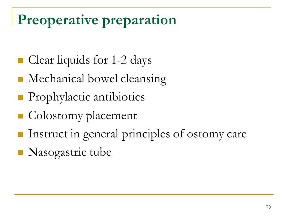 70 Preoperative preparation Clear liquids for 1-2 days Mechanical bowel cleansing Prophylactic antibiotics Colostomy placement Instruct in general pri