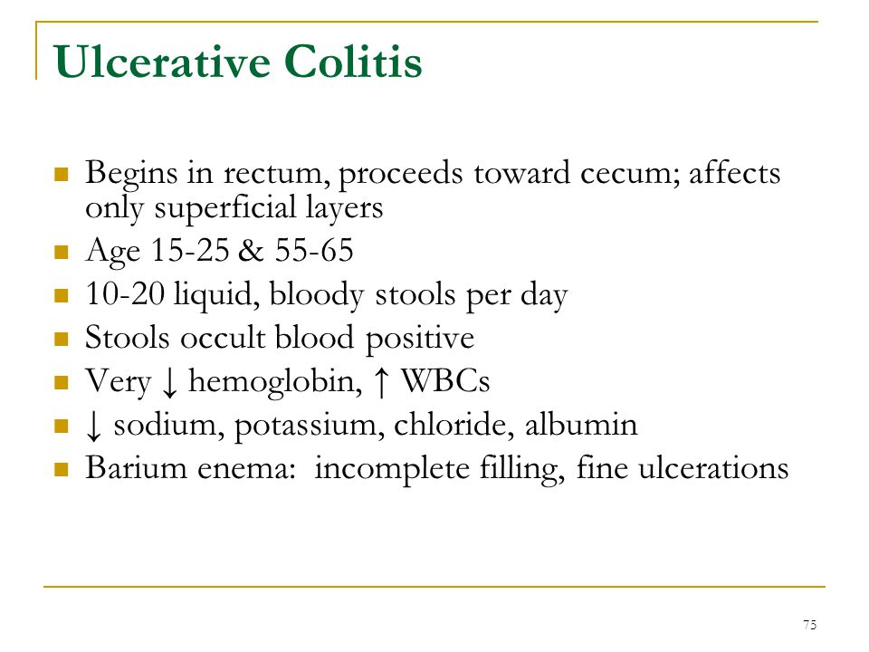 75 Ulcerative Colitis Begins in rectum, proceeds toward cecum; affects only superficial layers Age 15-25 & 55-65 10-20 liquid, bloody stools per day S